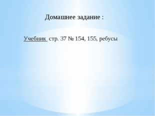 Домашнее задание : Учебник стр. 37 № 154, 155, ребусы