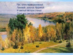 Лес, точно терем расписной. Лиловый , золотой, багряный. И светлой пёстрою ст