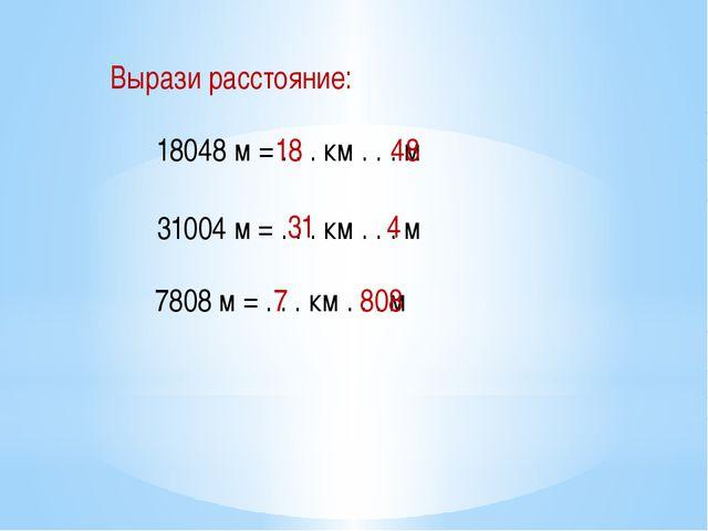 Вырази расстояние: 18048 м = . . . км . . . м 31004 м = . . . км . . . м 7808...