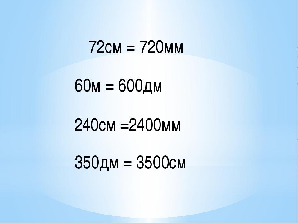 72см = 720мм 60м = 600дм 240см =2400мм 350дм = 3500см
