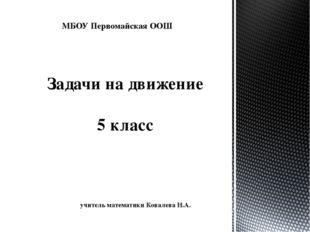 Задачи на движение 5 класс учитель математики Ковалева Н.А. МБОУ Первомайская