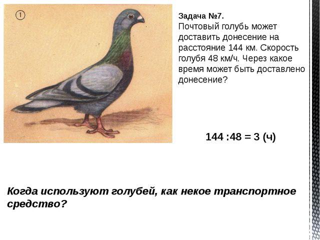 Задача №7. Почтовый голубь может доставить донесение на расстояние 144 км. Ск...