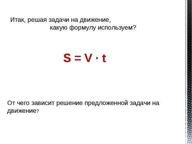 Итак, решая задачи на движение, какую формулу используем? S = V ∙ t От чего з...