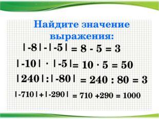 Найдите значение выражения: |-8|-|-5| |-10| · |-5| |240|:|-80| |-710|+|-290|