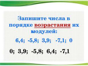 Запишите числа в порядке возрастания их модулей: 6,4; -5,8; 3,9; -7,1; 0 0; 3