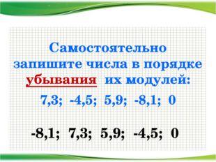Самостоятельно запишите числа в порядке убывания их модулей: 7,3; -4,5; 5,9;