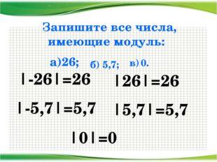 Запишите все числа, имеющие модуль: а)26; |-26|=26 |26|=26 б) 5,7; |-5,7|=5,7