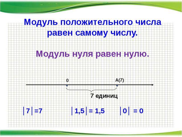 Модуль положительного числа равен самому числу. Модуль нуля равен нулю. А(7)...