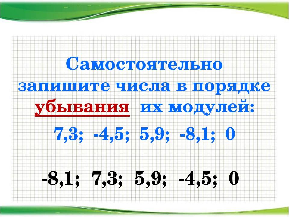 Самостоятельно запишите числа в порядке убывания их модулей: 7,3; -4,5; 5,9;...