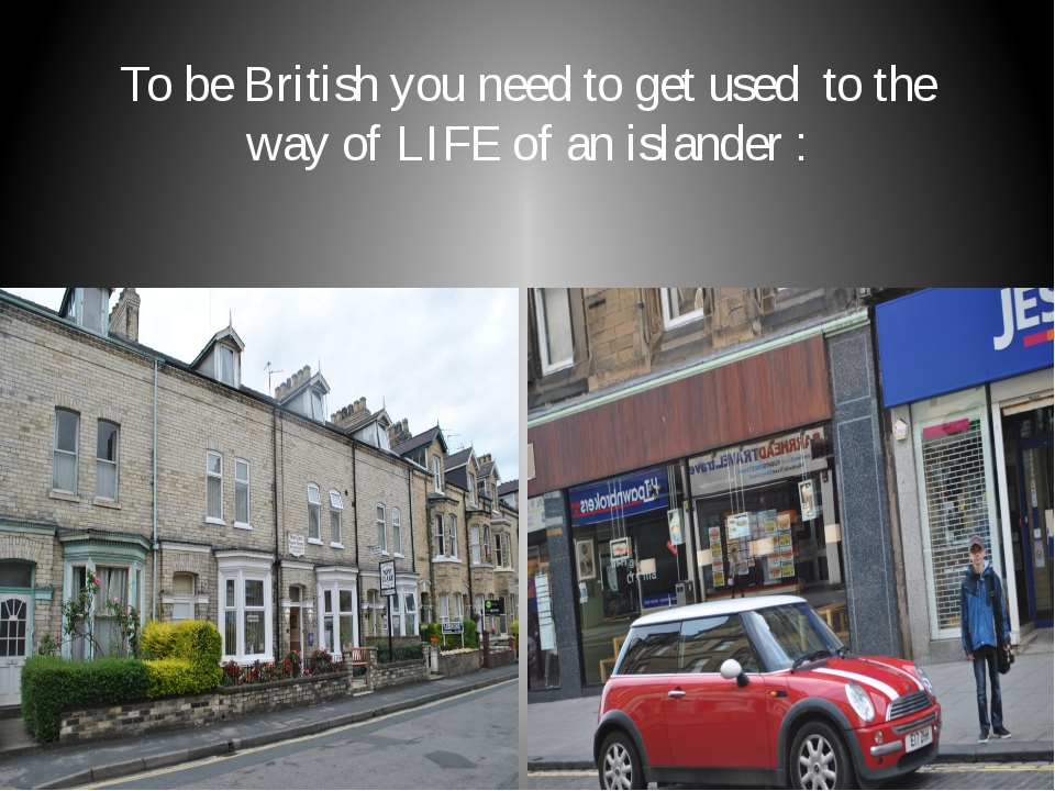 To be British you need to get used to the way of LIFE of an islander :