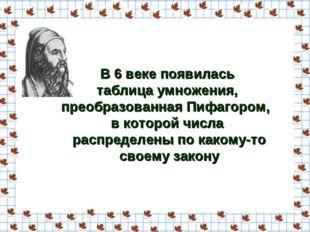 В 6 веке появилась таблица умножения, преобразованная Пифагором, в которой чи