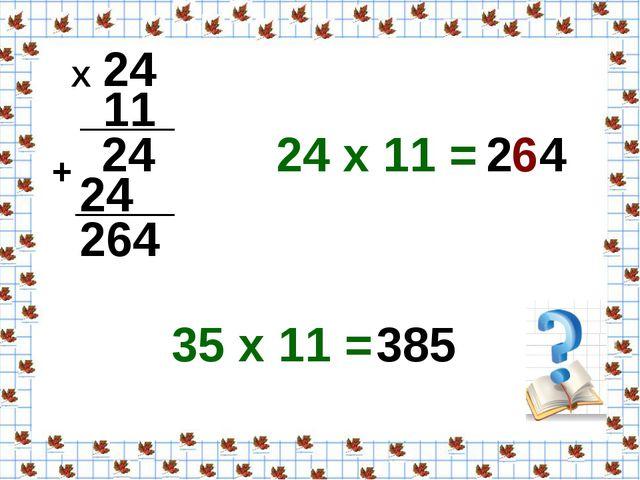 24 11 Х 24 24 + 264 24 х 11 = 2 4 35 х 11 = 385 6