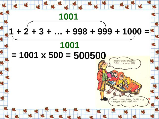 1 + 2 + 3 + … + 998 + 999 + 1000 = 1001 1001 = 1001 х 500 = 500500
