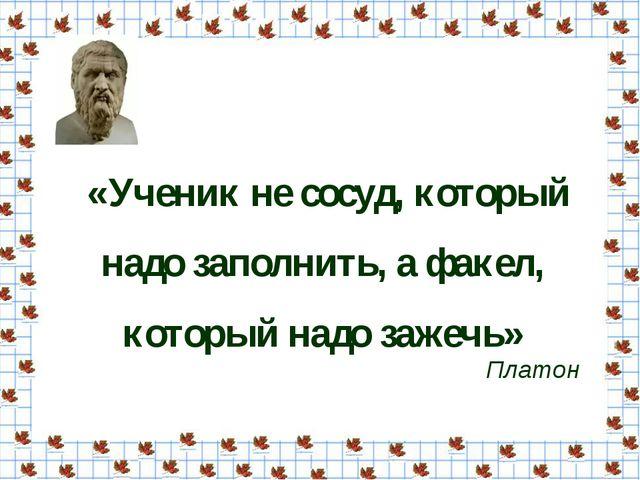 «Ученик не сосуд, который надо заполнить, а факел, который надо зажечь» Платон