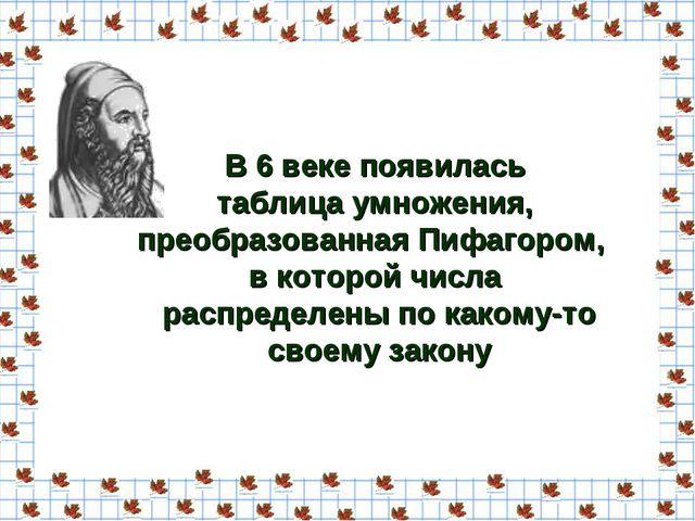 В 6 веке появилась таблица умножения, преобразованная Пифагором, в которой чи...