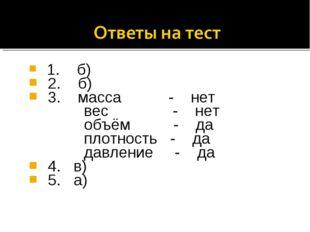 1. б) 2. б) 3. масса - нет вес - нет объём - да плотность - да давление - да