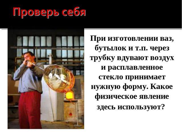 При изготовлении ваз, бутылок и т.п. через трубку вдувают воздух и расплавлен...