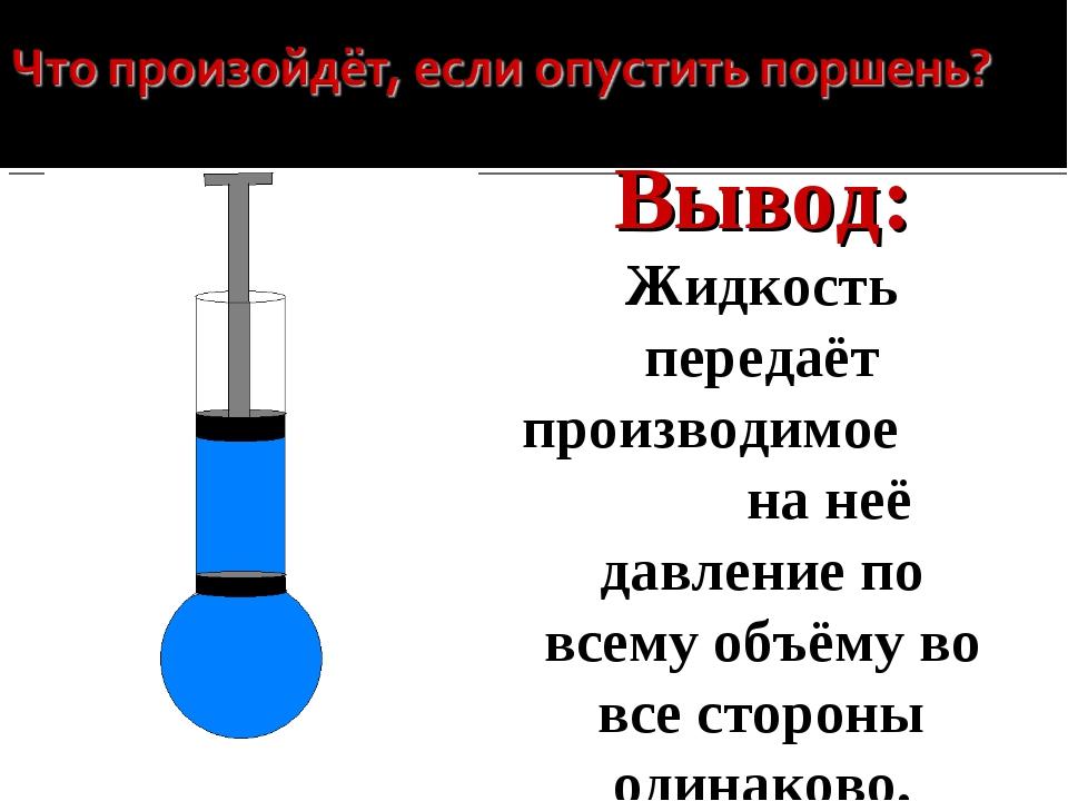 вода Вывод: Жидкость передаёт производимое на неё давление по всему объёму во...