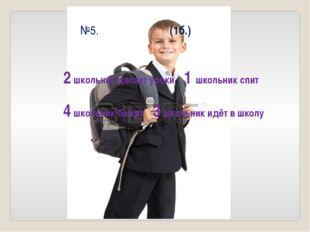 №5. (1б.) 2 школьник делает уроки 1 школьник спит 4 школьник бежит 3 школьник