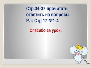 Спасибо за урок! Стр.34-37 прочитать, ответить на вопросы. Р.т. Стр 17 №1-4