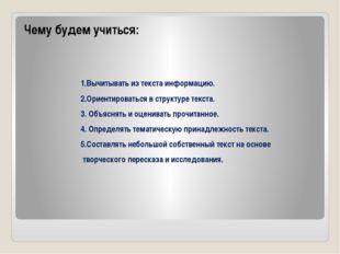 Чему будем учиться: 1.Вычитывать из текста информацию. 2.Ориентироваться в с
