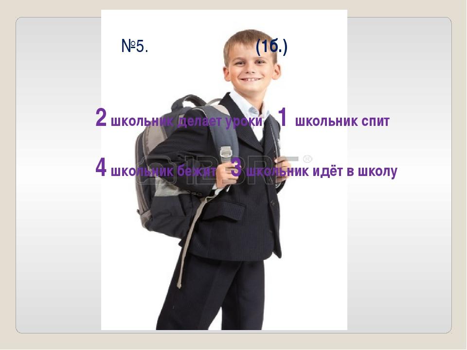 №5. (1б.) 2 школьник делает уроки 1 школьник спит 4 школьник бежит 3 школьник...