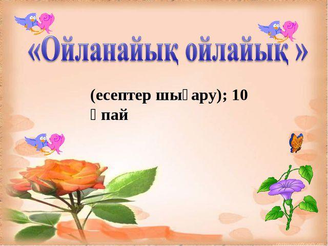 (есептер шығару); 10 ұпай