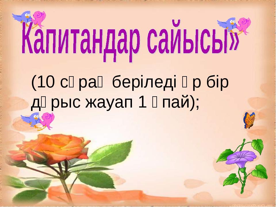 (10 сұрақ беріледі әр бір дұрыс жауап 1 ұпай);