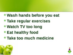 Wash hands before you eat Take regular exercises Watch TV too long Eat healt