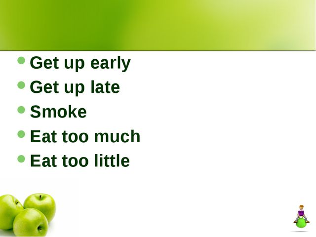 Get up early Get up late Smoke Eat too much Eat too little