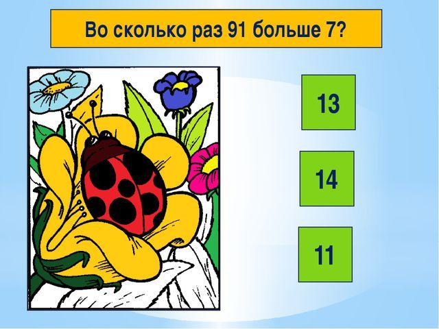 Во сколько раз 91 больше 7? 13 14 11