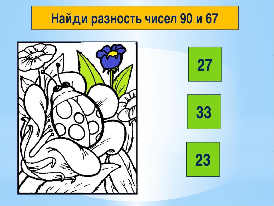 Найди разность чисел 90 и 67 27 33 23