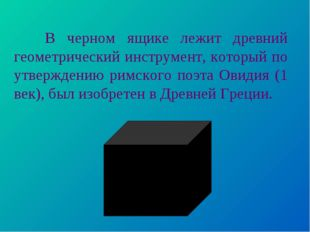 В черном ящике лежит древний геометрический инструмент, который по утвержден
