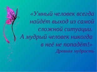 «Умный человек всегда найдёт выход из самой сложной ситуации. А мудрый челове