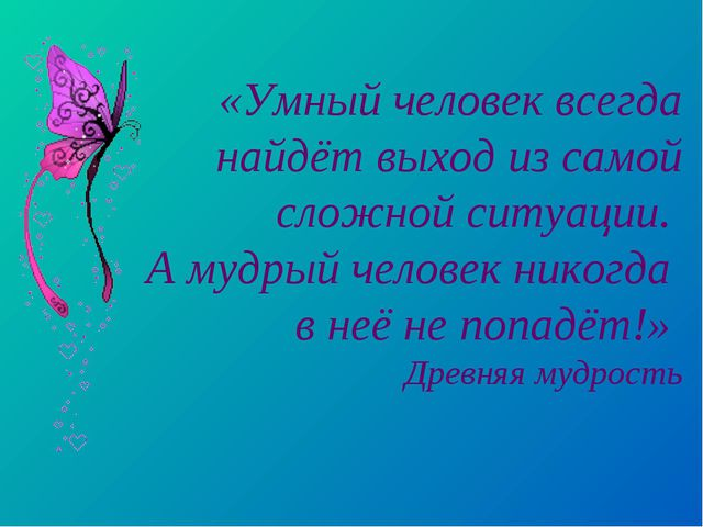 «Умный человек всегда найдёт выход из самой сложной ситуации. А мудрый челове...
