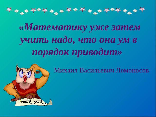 «Математику уже затем учить надо, что она ум в порядок приводит» Михаил Васи...