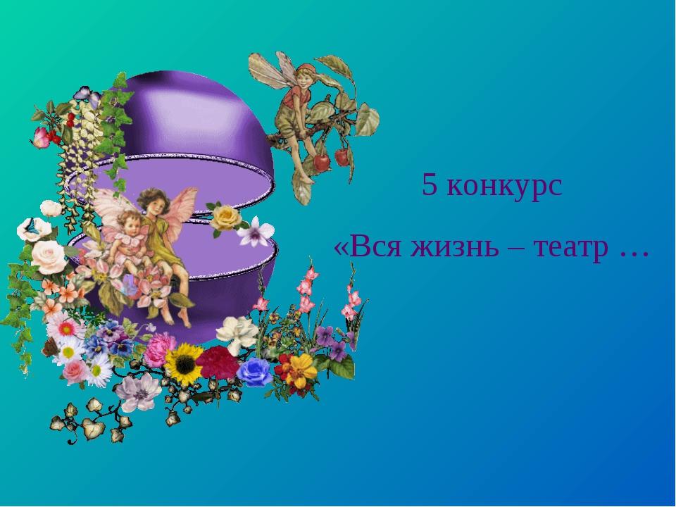 5 конкурс «Вся жизнь – театр …