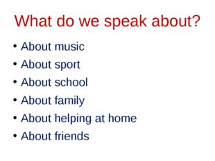 What do we speak about? About music About sport About school About family Abo