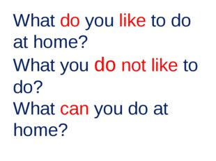 What do you like to do at home? What you do not like to do? What can you do a