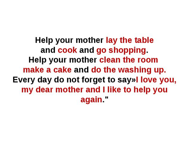 Help your mother lay the table and cook and go shopping. Help your mother cle...