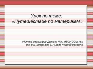 Урок по теме: «Путешествие по материкам» Учитель географии Дьякова Л.И. МБОУ