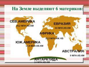 На Земле выделяют 6 материков: ЕВРАЗИЯ СЕВ.АМЕРИКА ЮЖ.АМЕРИКА АФРИКА АВСТРАЛИ