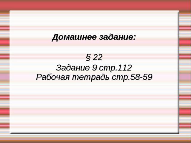 Домашнее задание: § 22 Задание 9 стр.112 Рабочая тетрадь стр.58-59