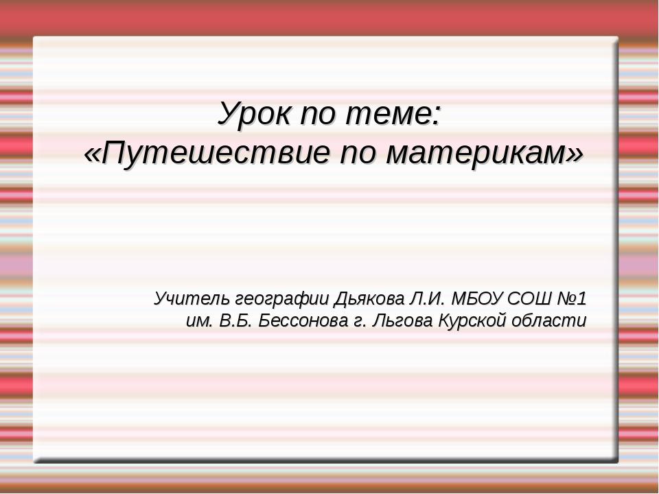 Урок по теме: «Путешествие по материкам» Учитель географии Дьякова Л.И. МБОУ...