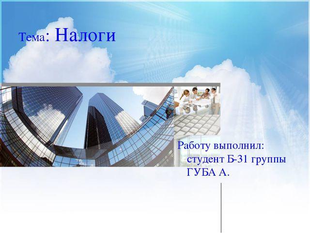 Тема: Налоги Работу выполнил: студент Б-31 группы ГУБА А.