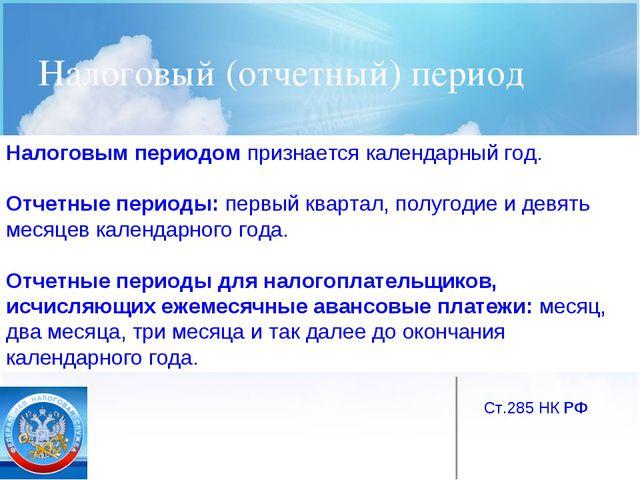 Налоговый (отчетный) период Ст.285 НК РФ Налоговым периодом признается календ...