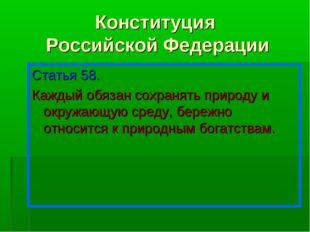 Конституция Российской Федерации Статья 58. Каждый обязан сохранять природу и