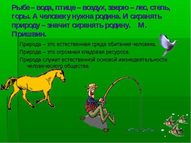 Рыбе – вода, птице – воздух, зверю – лес, степь, горы. А человеку нужна родин...