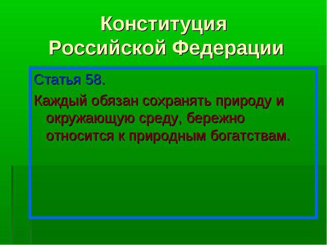 Конституция Российской Федерации Статья 58. Каждый обязан сохранять природу и...