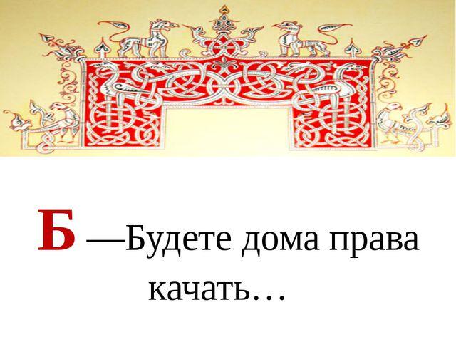 Б —Будете дома права качать…